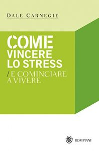 Dale Carnegie - Come vincere lo stress e ricominciare a vivere
